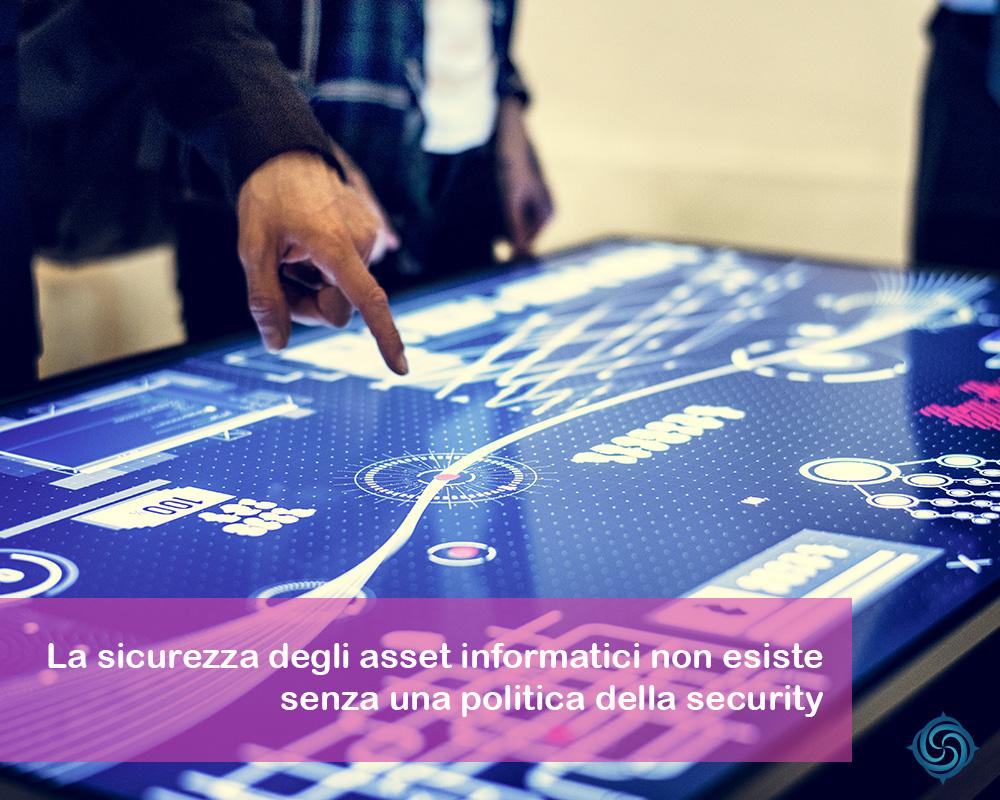 La sicurezza degli asset informatici non esiste senza una politica della sicurezza.